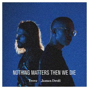 poster for Nothing Matters Then We Die - Trove & James Droll